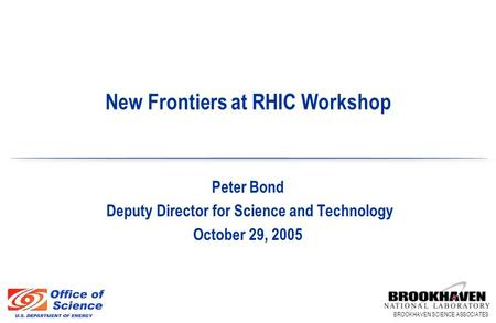 BROOKHAVEN SCIENCE ASSOCIATES Peter Bond Deputy Director for Science and Technology October 29, 2005 New Frontiers at RHIC Workshop.