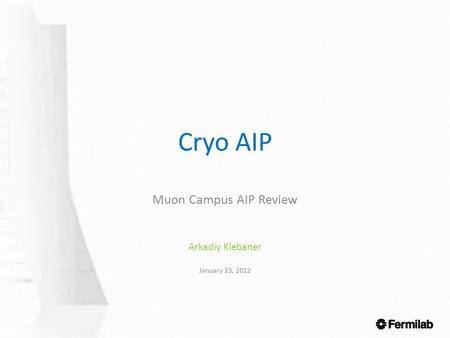 Cryo AIP Muon Campus AIP Review Arkadiy Klebaner January 23, 2012.