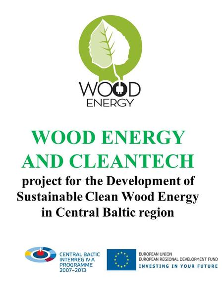 WOOD ENERGY AND CLEANTECH project for the Development of Sustainable Clean Wood Energy in Central Baltic region.