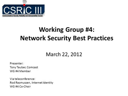 Working Group #4: Network Security Best Practices March 22, 2012 Presenter: Tony Tauber, Comcast WG #4 Member Via teleconference: Rod Rasmussen, Internet.