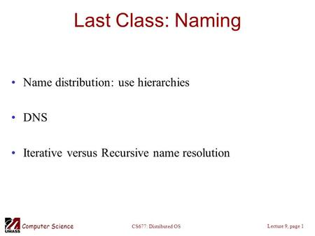 Computer Science Lecture 9, page 1 CS677: Distributed OS Last Class: Naming Name distribution: use hierarchies DNS Iterative versus Recursive name resolution.