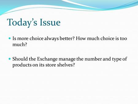 Today's Issue Is more choice always better? How much choice is too much? Should the Exchange manage the number and type of products on its store shelves?