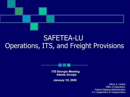 SAFETEA-LU Operations, ITS, and Freight Provisions Jeffrey A. Lindley Office of Operations Federal Highway Administration U.S. Department of Transportation.