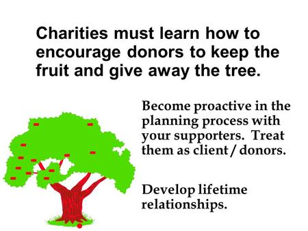 Become proactive in the planning process with your supporters. Treat them as client / donors. Develop lifetime relationships. Charities must learn how.
