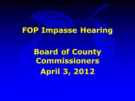 FOP Impasse Hearing Board of County Commissioners April 3, 2012.