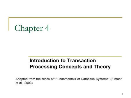 "1 Chapter 4 Introduction to Transaction Processing Concepts and Theory Adapted from the slides of ""Fundamentals of Database Systems"" (Elmasri et al., 2003)"