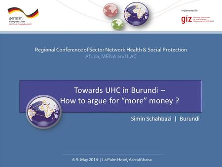 Regional Conference of Sector Network Health & Social Protection Africa, MENA and LAC 6-9. May 2014 | La Palm Hotel, Accra/Ghana Towards UHC in Burundi.