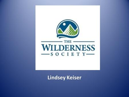 Lindsey Keiser. Who they are: Their mission-To protect wilderness and inspire Americans to care for our wild places. Since 1935 they have helped protect.