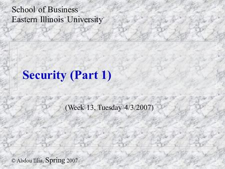 Security (Part 1) School of Business Eastern Illinois University © Abdou Illia, Spring 2007 (Week 13, Tuesday 4/3/2007)
