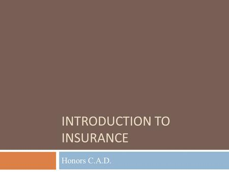 "INTRODUCTION TO INSURANCE Honors C.A.D.. Objectives  Define the concept of ""insurance.""  Understand the key components an insurance policy, as well."