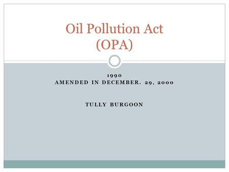 1990 AMENDED IN DECEMBER. 29, 2000 TULLY BURGOON Oil Pollution Act (OPA)