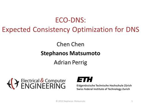 ECO-DNS: Expected Consistency Optimization for DNS Chen Stephanos Matsumoto Adrian Perrig © 2013 Stephanos Matsumoto1.