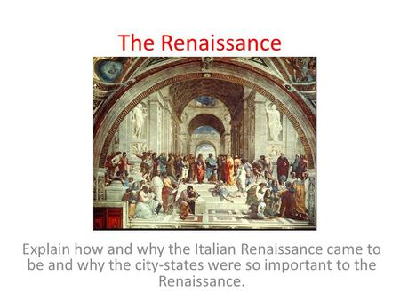 The Renaissance Explain how and why the Italian Renaissance came to be and why the city-states were so important to the Renaissance.