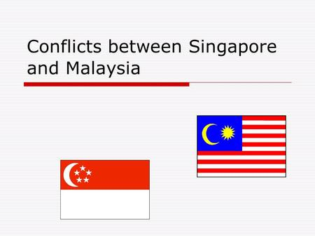 Conflicts between Singapore and Malaysia. Basis of conflicts  Singapore's land reclamation in Tebrau Straits  Water Supply between Malaysia and Singapore.