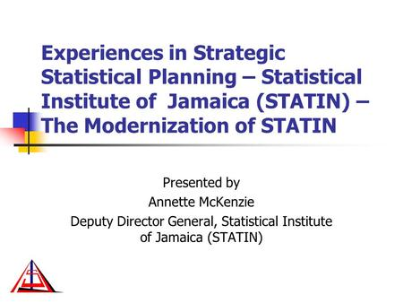 Experiences in Strategic Statistical Planning – Statistical Institute of Jamaica (STATIN) – The Modernization of STATIN Presented by Annette McKenzie Deputy.
