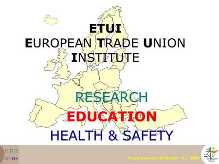 ETUI EUROPEAN TRADE UNION INSTITUTE RESEARCHEDUCATION HEALTH & SAFETY Presentation ETUI REHS – E / 2005.
