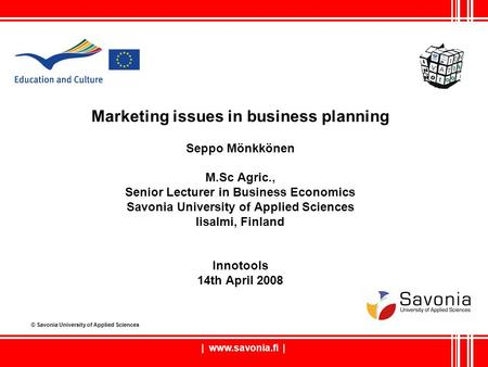 | www.savonia.fi | Marketing issues in business planning Seppo Mönkkönen M.Sc Agric., Senior Lecturer in Business Economics Savonia University of Applied.