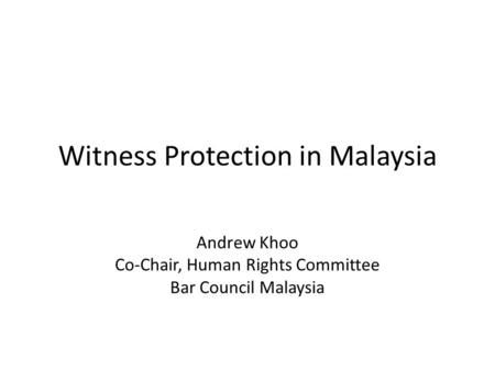 Witness Protection in Malaysia Andrew Khoo Co-Chair, Human Rights Committee Bar Council Malaysia.