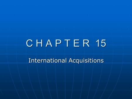 C H A P T E R 15 International Acquisitions. Chapter Overview A. Background on Multinational Restructuring B. Factors That Affect Expected Cash Flows.