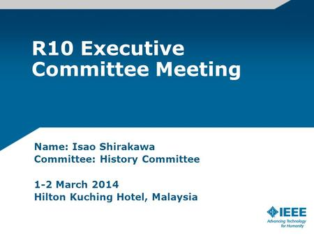 R10 Executive Committee Meeting Name: Isao Shirakawa Committee: History Committee 1-2 March 2014 Hilton Kuching Hotel, Malaysia.