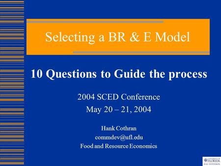 Selecting a BR & E Model 10 Questions to Guide the process 2004 SCED Conference May 20 – 21, 2004 Hank Cothran Food and Resource Economics.