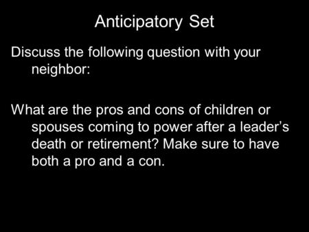 Anticipatory Set Discuss the following question with your neighbor: What are the pros and cons of children or spouses coming to power after a leader's.