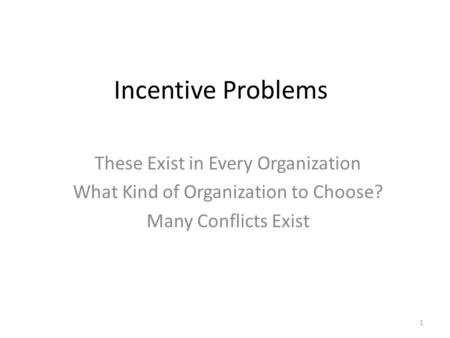 Incentive Problems These Exist in Every Organization What Kind of Organization to Choose? Many Conflicts Exist 1.