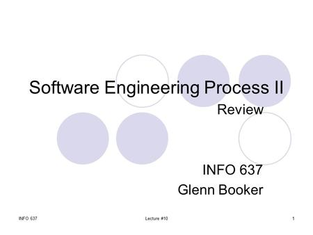 INFO 637Lecture #101 Software Engineering Process II Review INFO 637 Glenn Booker.