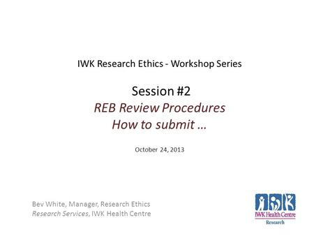 IWK Research Ethics - Workshop Series Session #2 REB Review Procedures How to submit … October 24, 2013 Bev White, Manager, Research Ethics Research Services,