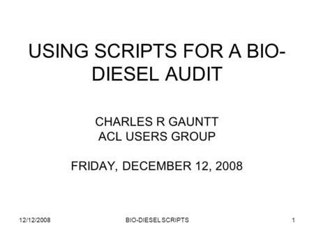 12/12/2008BIO-DIESEL SCRIPTS1 USING SCRIPTS FOR A BIO- DIESEL AUDIT CHARLES R GAUNTT ACL USERS GROUP FRIDAY, DECEMBER 12, 2008.