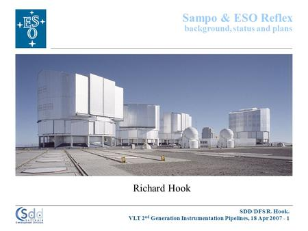 SDD/DFS R. Hook. VLT 2 nd Generation Instrumentation Pipelines, 18 Apr 2007 - 1 Richard Hook Sampo & ESO Reflex background, status and plans.