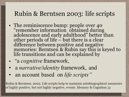 "Rubin & Berntsen 2003: life scripts The reminiscence bump: people over 40 ""remember information obtained during adolescence and early adulthood"" better."