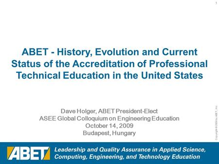 Copyright © 2009 by ABET, Inc. 1 Dave Holger, ABET President-Elect ASEE Global Colloquium on Engineering Education October 14, 2009 Budapest, Hungary ABET.