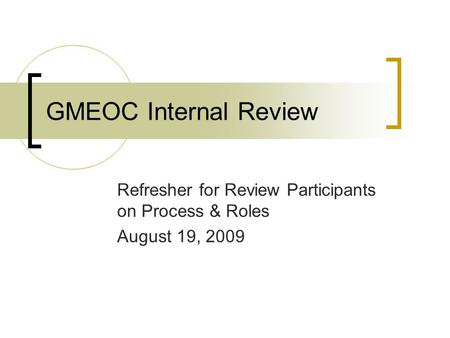 GMEOC Internal Review Refresher for Review Participants on Process & Roles August 19, 2009.