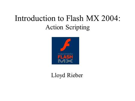 Introduction to Flash MX 2004: Action Scripting Lloyd Rieber.