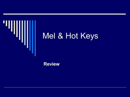 Mel & Hot Keys Review. What's MEL?  Maya Embedded Language  Most of Maya's interface is built using MEL commands and scripts.