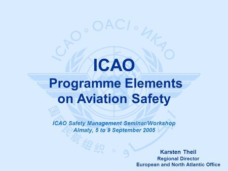 Karsten Theil Regional Director European and North Atlantic Office ICAO Programme Elements on Aviation Safety ICAO Safety Management Seminar/Workshop Almaty,