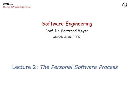 Software Engineering Prof. Dr. Bertrand Meyer March–June 2007 Chair of Software Engineering Lecture 2: The Personal Software Process.