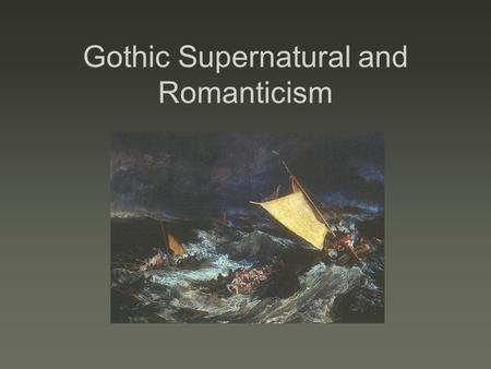 Gothic Supernatural and Romanticism. Gothicism Gothic Literature  Developed as a genre in 18 th century  It is devoted to tales of horror, the darker,