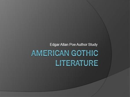 Edgar Allan Poe Author Study American Gothic Gothic Literature The Beginnings…  Gothic Literary tradition came to be in part from the Gothic architecture.