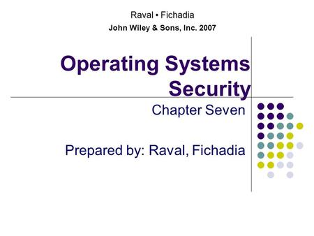 Operating Systems Security Chapter Seven Prepared by: Raval, Fichadia Raval Fichadia John Wiley & Sons, Inc. 2007.