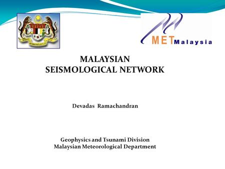 MALAYSIAN SEISMOLOGICAL NETWORK Devadas Ramachandran Geophysics and Tsunami Division Malaysian Meteorological Department.