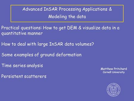 Advanced InSAR Processing Applications & Modeling the data Matthew Pritchard Cornell University Practical questions: How to get DEM & visualize data in.