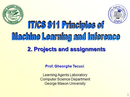 1 Learning Agents Laboratory Computer Science Department George Mason University Prof. Gheorghe Tecuci 2. Projects and assignments.