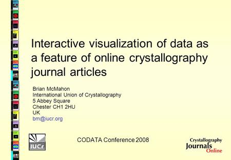 Interactive visualization of data as a feature of online crystallography journal articles CODATA Conference 2008 Brian McMahon International Union of Crystallography.
