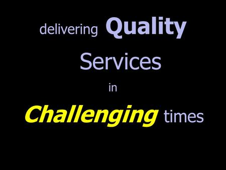 Delivering Quality Services in Challenging times.
