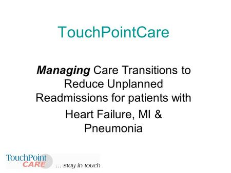 TouchPointCare Managing Care Transitions to Reduce Unplanned Readmissions for patients with Heart Failure, MI & Pneumonia.