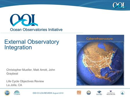 OOI CI LCA REVIEW August 2010 Ocean Observatories Initiative External Observatory Integration Christopher Mueller, Matt Arrott, John Graybeal Life Cycle.