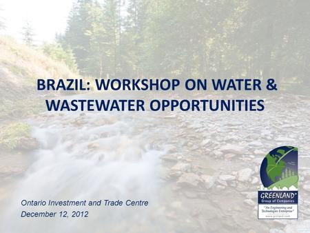 BRAZIL: WORKSHOP ON WATER & WASTEWATER OPPORTUNITIES Ontario Investment and Trade Centre December 12, 2012.