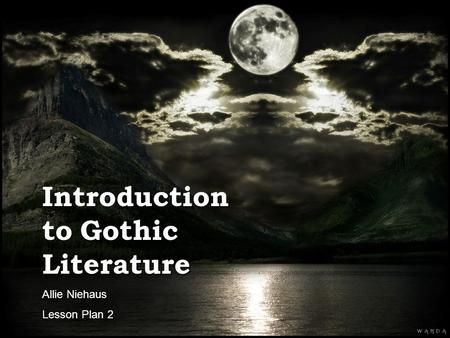Gothic Literature Allie Niehaus Lesson Plan 2 Gothic Literature Introduction to Gothic Literature Allie Niehaus Lesson Plan 2.
